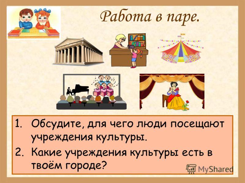 Работа в паре. 1.Обсудите, для чего люди посещают учреждения культуры. 2.Какие учреждения культуры есть в твоём городе?