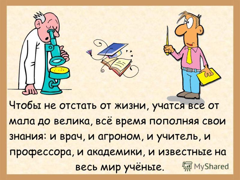Чтобы не отстать от жизни, учатся все от мала до велика, всё время пополняя свои знания: и врач, и агроном, и учитель, и профессора, и академики, и известные на весь мир учёные.