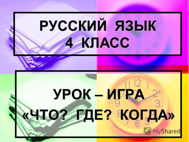 РУССКИЙ ЯЗЫК 4 КЛАСС УРОК – ИГРА «ЧТО? ГДЕ? КОГДА»