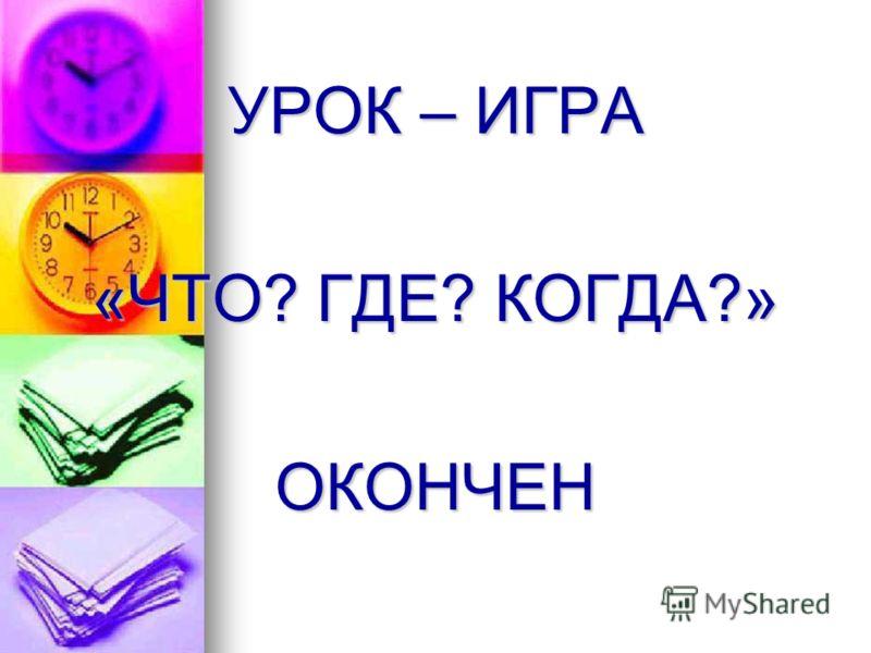 УРОК – ИГРА «ЧТО? ГДЕ? КОГДА?» ОКОНЧЕН