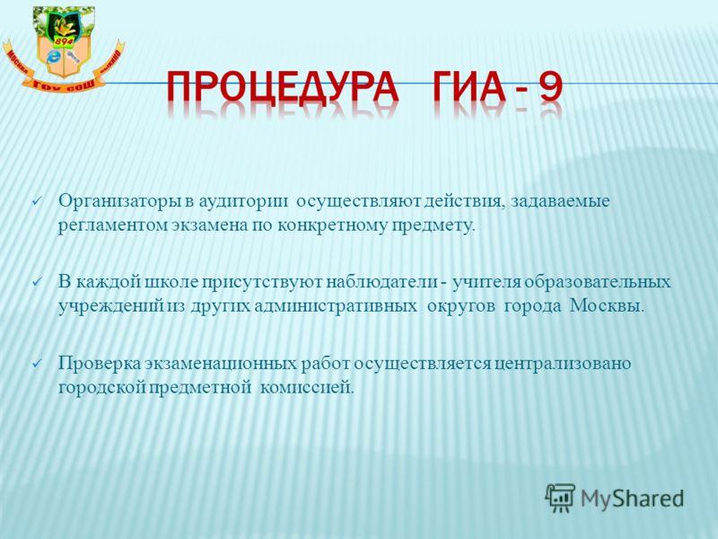 Организаторы в аудитории осуществляют действия, задаваемые регламентом экзамена по конкретному предмету. В каждой школе присутствуют наблюдатели - учителя образовательных учреждений из других административных округов города Москвы. Проверка экзаменац