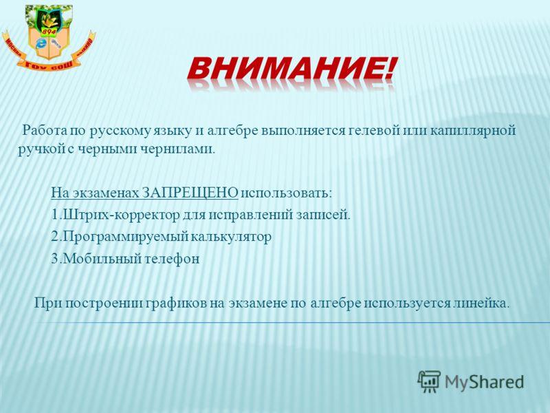 Работа по русскому языку и алгебре выполняется гелевой или капиллярной ручкой с черными чернилами. На экзаменах ЗАПРЕЩЕНО использовать: 1.Штрих-корректор для исправлений записей. 2.Программируемый калькулятор 3.Мобильный телефон При построении график