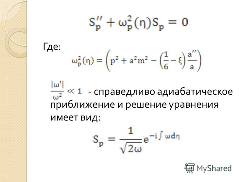 Где : - справедливо адиабатическое приближение и решение уравнения имеет вид :