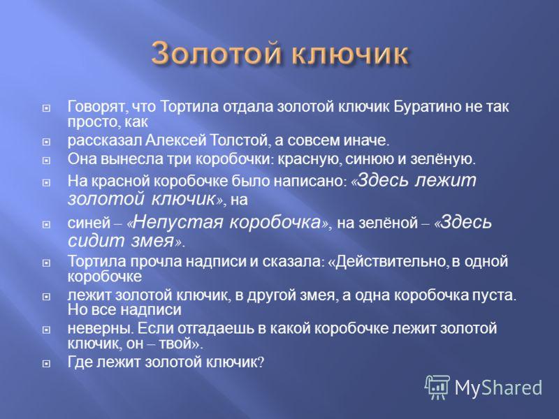 Говорят, что Тортила отдала золотой ключик Буратино не так просто, как рассказал Алексей Толстой, а совсем иначе. Она вынесла три коробочки : красную, синюю и зелёную. На красной коробочке было написано : « Здесь лежит золотой ключик », на синей – «
