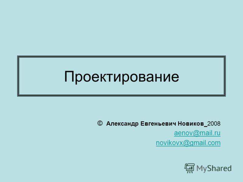 Проектирование © Александр Евгеньевич Новиков 2008 aenov@mail.ru novikovx@gmail.com