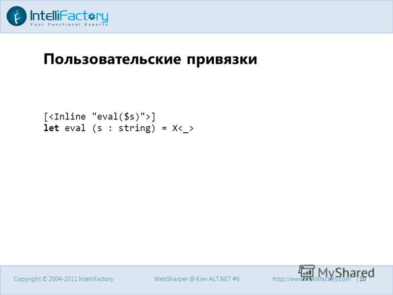 Пользовательские привязки Copyright © 2004-2011 IntelliFactoryWebSharper @ Kiev ALT.NET #6http://www.intellifactory.com | 10 [ ] let eval (s : string) = X