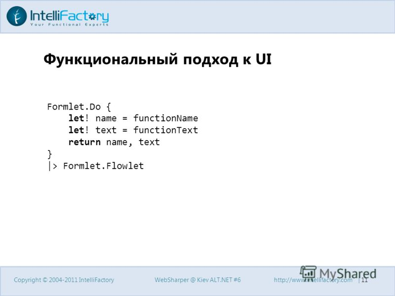 Функциональный подход к UI Copyright © 2004-2011 IntelliFactoryWebSharper @ Kiev ALT.NET #6http://www.intellifactory.com | 11 Formlet.Do { let! name = functionName let! text = functionText return name, text } |> Formlet.Flowlet