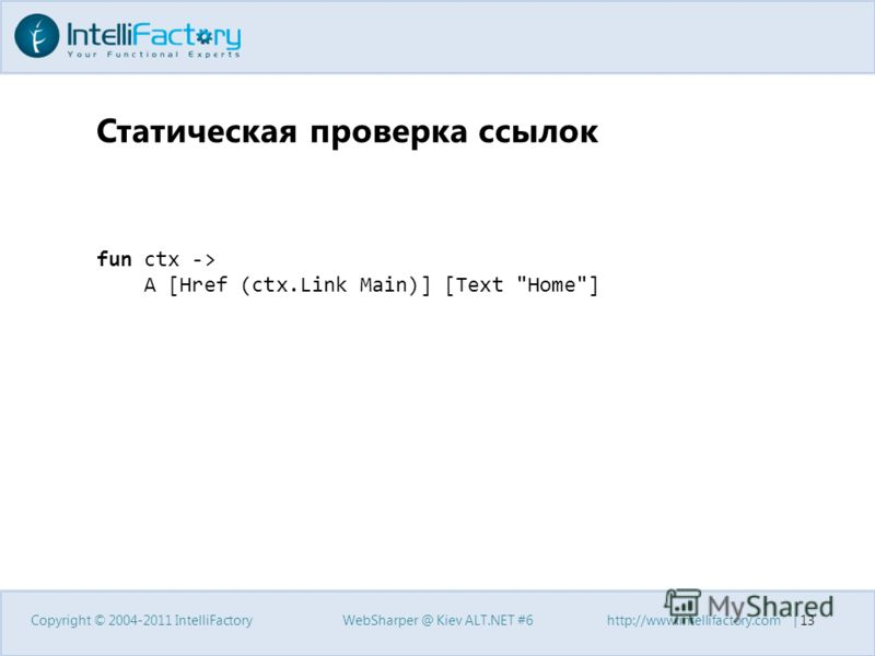 Статическая проверка ссылок Copyright © 2004-2011 IntelliFactoryWebSharper @ Kiev ALT.NET #6http://www.intellifactory.com | 13 fun ctx -> A [Href (ctx.Link Main)] [Text Home]