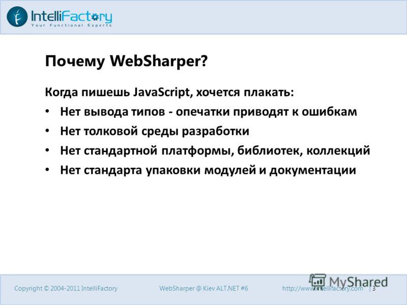 Почему WebSharper? Когда пишешь JavaScript, хочется плакать: Нет вывода типов - опечатки приводят к ошибкам Нет толковой среды разработки Нет стандартной платформы, библиотек, коллекций Нет стандарта упаковки модулей и документации Copyright © 2004-2