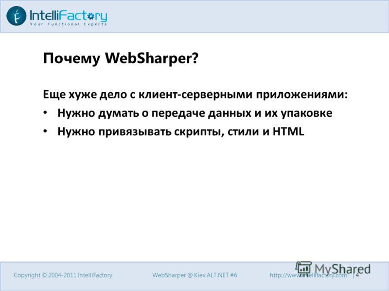 Почему WebSharper? Еще хуже дело с клиент-серверными приложениями: Нужно думать о передаче данных и их упаковке Нужно привязывать скрипты, стили и HTML Copyright © 2004-2011 IntelliFactoryWebSharper @ Kiev ALT.NET #6http://www.intellifactory.com | 4