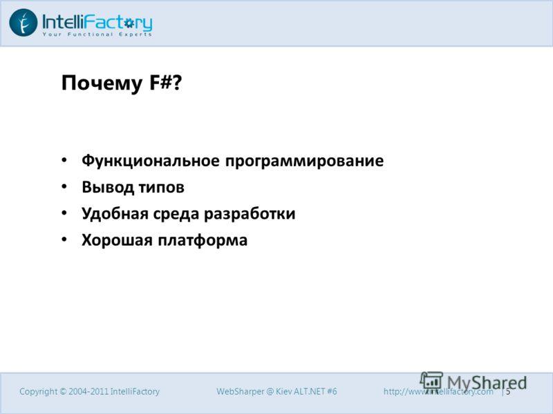 Почему F#? Функциональное программирование Вывод типов Удобная среда разработки Хорошая платформа Copyright © 2004-2011 IntelliFactoryWebSharper @ Kiev ALT.NET #6http://www.intellifactory.com | 5