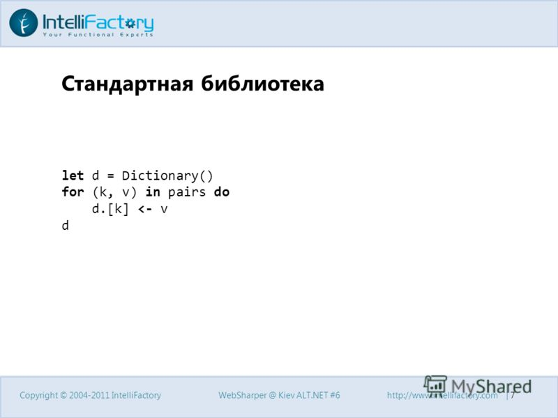 Стандартная библиотека Copyright © 2004-2011 IntelliFactoryWebSharper @ Kiev ALT.NET #6http://www.intellifactory.com | 7 let d = Dictionary() for (k, v) in pairs do d.[k]