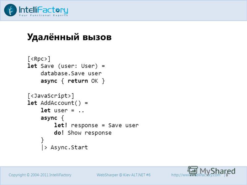 Удалённый вызов Copyright © 2004-2011 IntelliFactoryWebSharper @ Kiev ALT.NET #6http://www.intellifactory.com   8 [ ] let Save (user: User) = database.Save user async { return OK } [ ] let AddAccount() = let user =.. async { let! response = Save user