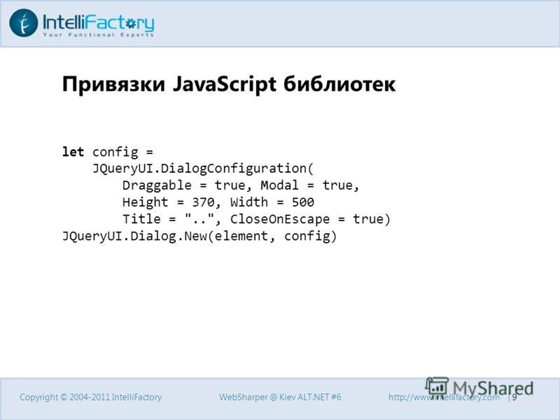 Привязки JavaScript библиотек Copyright © 2004-2011 IntelliFactoryWebSharper @ Kiev ALT.NET #6http://www.intellifactory.com | 9 let config = JQueryUI.DialogConfiguration( Draggable = true, Modal = true, Height = 370, Width = 500 Title =