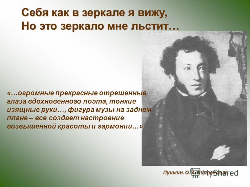 Себя как в зеркале я вижу, Но это зеркало мне льстит… Пушкин. О. А. Кипренский. «…огромные прекрасные отрешенные глаза вдохновенного поэта, тонкие изящные руки…, фигура музы на заднем плане – все создает настроение возвышенной красоты и гармонии…»