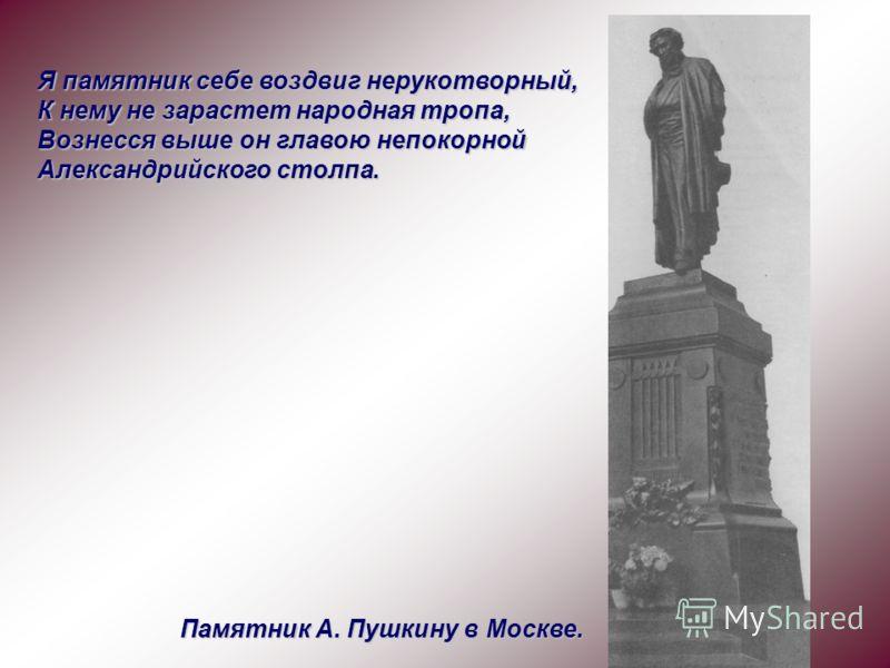 Я памятник себе воздвиг нерукотворный, К нему не зарастет народная тропа, Вознесся выше он главою непокорной Александрийского столпа. Памятник А. Пушкину в Москве.