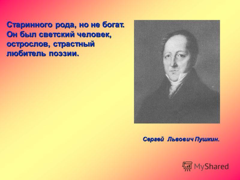 Сергей Львович Пушкин. Старинного рода, но не богат. Он был светский человек, острослов, страстный любитель поэзии.