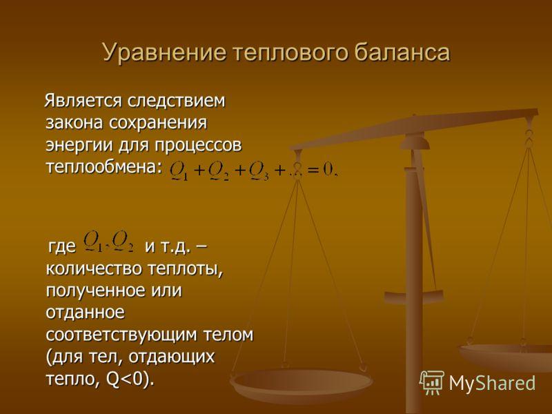 Уравнение теплового баланса Является следствием закона сохранения энергии для процессов теплообмена: Является следствием закона сохранения энергии для процессов теплообмена: где и т.д. – количество теплоты, полученное или отданное соответствующим тел