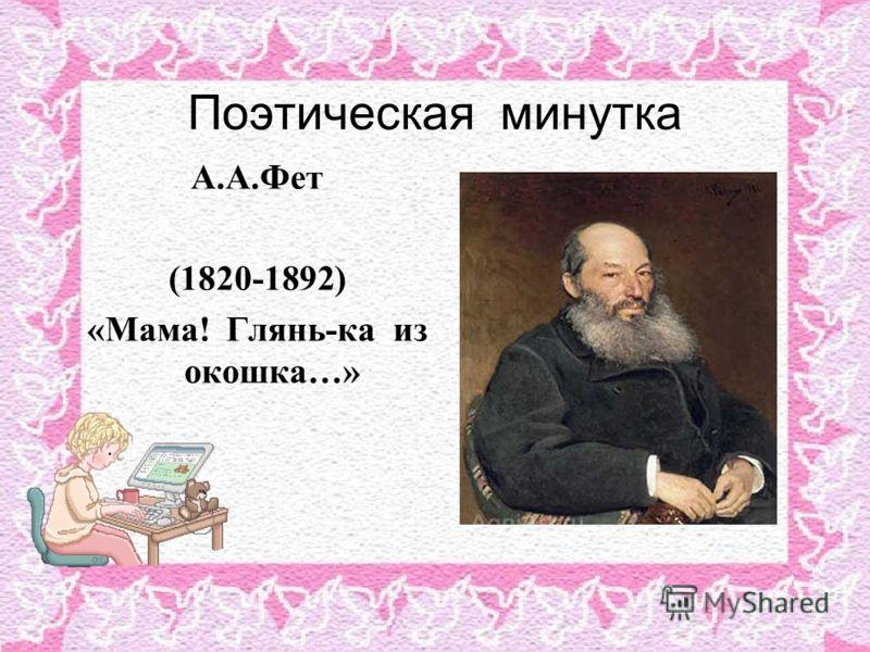 Поэтическая минутка А.А.Фет (1820-1892) «Мама! Глянь-ка из окошка…»