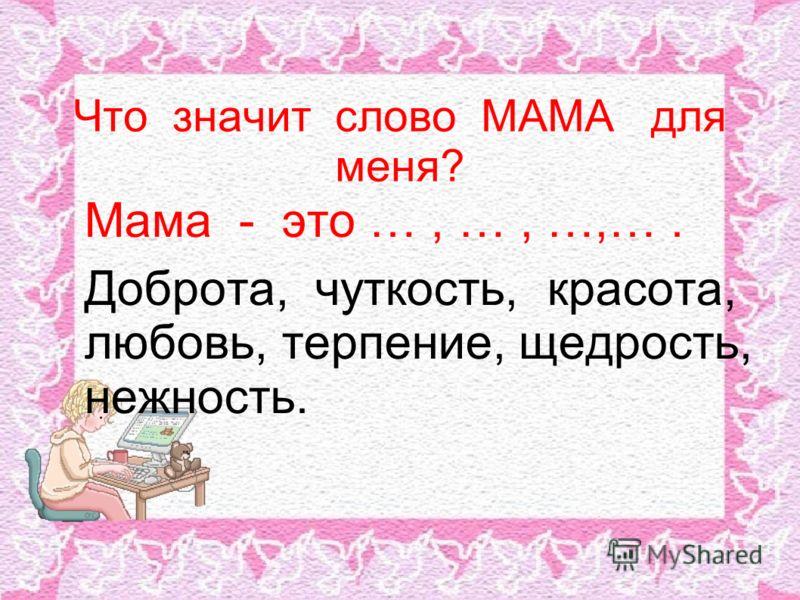 Что значит слово МАМА для меня? Мама - это …, …, …,…. Доброта, чуткость, красота, любовь, терпение, щедрость, нежность.