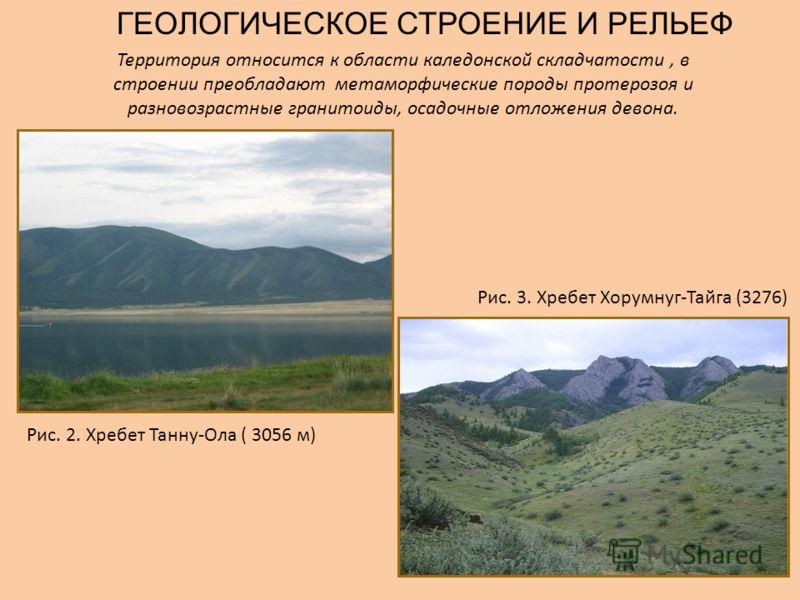 ГЕОЛОГИЧЕСКОЕ СТРОЕНИЕ И РЕЛЬЕФ Территория относится к области каледонской складчатости, в строении преобладают метаморфические породы протерозоя и разновозрастные гранитоиды, осадочные отложения девона. Рис. 2. Хребет Танну-Ола ( 3056 м) Рис. 3. Хре