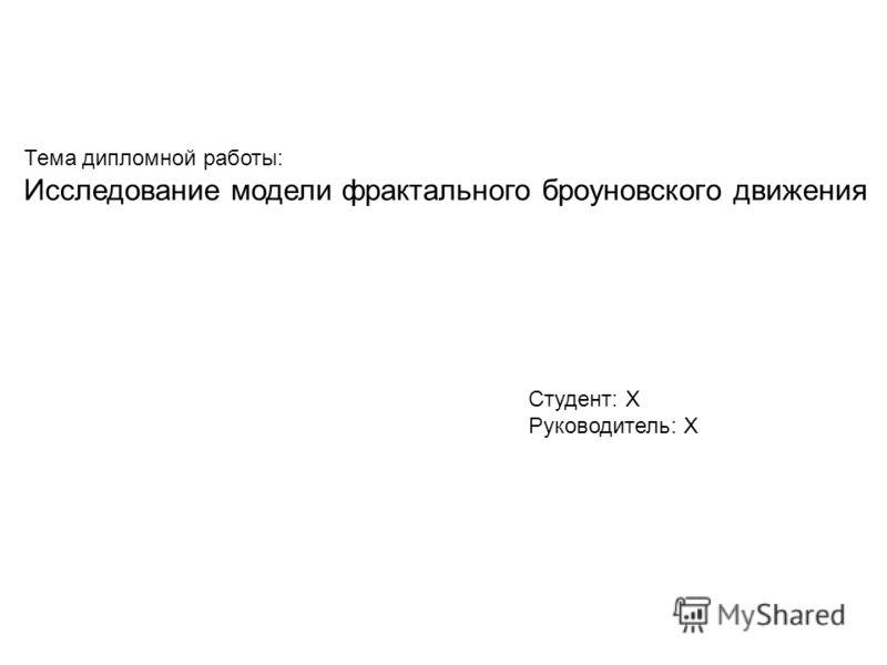 Тема дипломной работы: Исследование модели фрактального броуновского движения Студент: X Руководитель: X