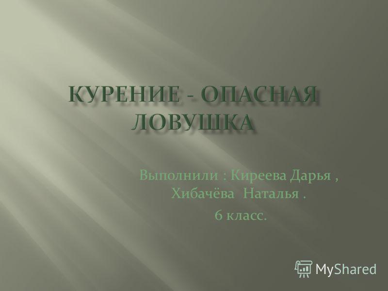 Выполнили : Киреева Дарья, Хибачёва Наталья. 6 класс.