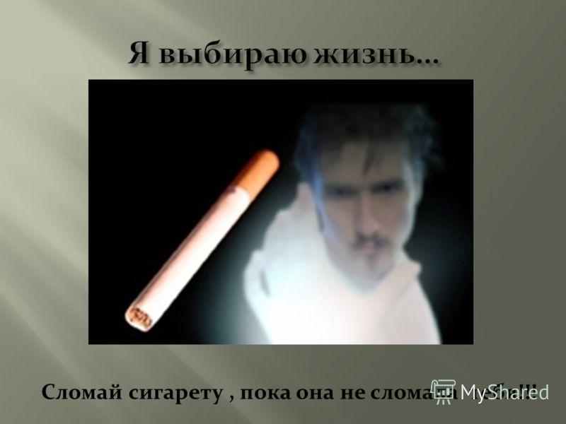 Сломай сигарету, пока она не сломала тебя!!!
