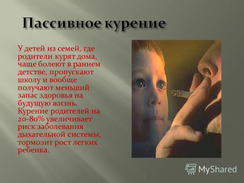 У детей из семей, где родители курят дома, чаще болеют в раннем детстве, пропускают школу и вообще получают меньший запас здоровья на будущую жизнь. Курение родителей на 20-80% увеличивает риск заболевания дыхательной системы, тормозит рост легких ре