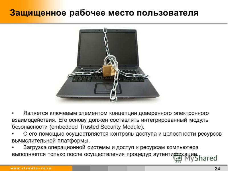 w w w. a l a d d i n – r d. r u Защищенное рабочее место пользователя 24 Является ключевым элементом концепции доверенного электронного взаимодействия. Его основу должен составлять интегрированный модуль безопасности (embedded Trusted Security Module