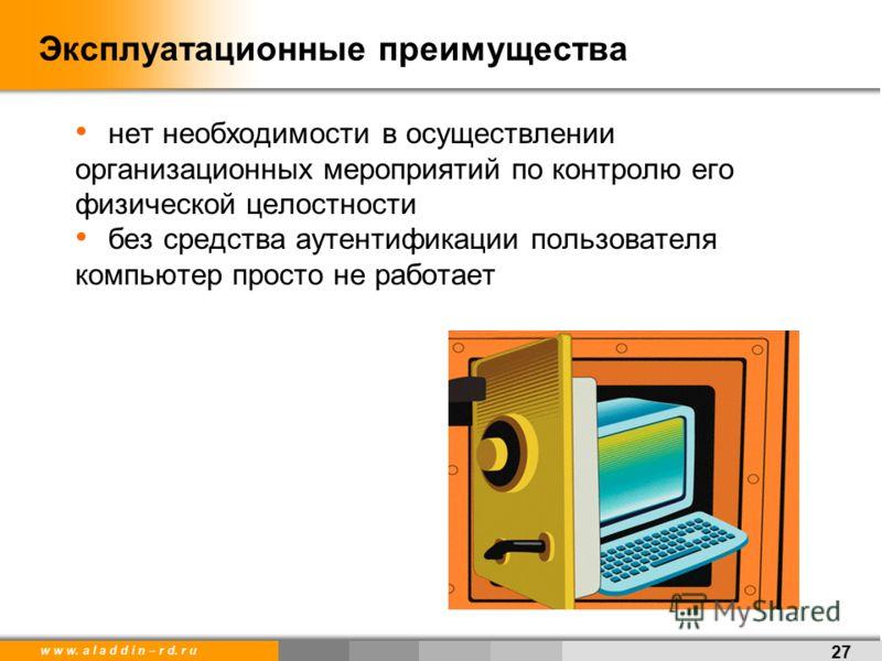 w w w. a l a d d i n – r d. r u Эксплуатационные преимущества 27 нет необходимости в осуществлении организационных мероприятий по контролю его физической целостности без средства аутентификации пользователя компьютер просто не работает