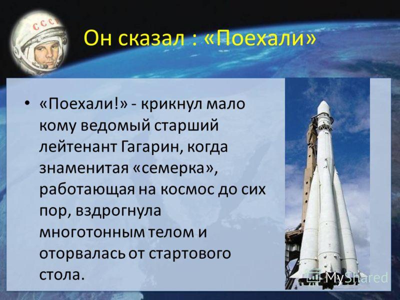 Он сказал : «Поехали» «Поехали!» - крикнул мало кому ведомый старший лейтенант Гагарин, когда знаменитая «семерка», работающая на космос до сих пор, вздрогнула многотонным телом и оторвалась от стартового стола.