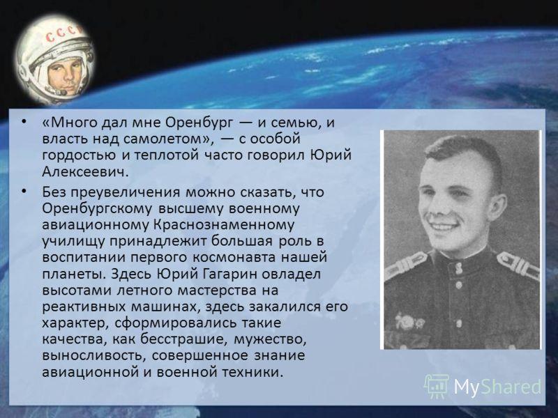 «Много дал мне Оренбург и семью, и власть над самолетом», с особой гордостью и теплотой часто говорил Юрий Алексеевич. Без преувеличения можно сказать, что Оренбургскому высшему военному авиационному Краснознаменному училищу принадлежит большая роль