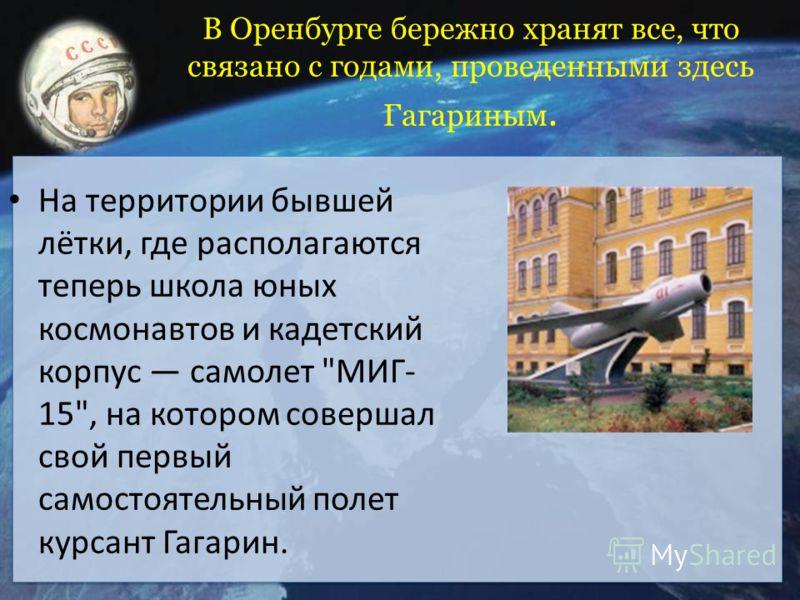 В Оренбурге бережно хранят все, что связано с годами, проведенными здесь Гагариным. На территории бывшей лётки, где располагаются теперь школа юных космонавтов и кадетский корпус самолет