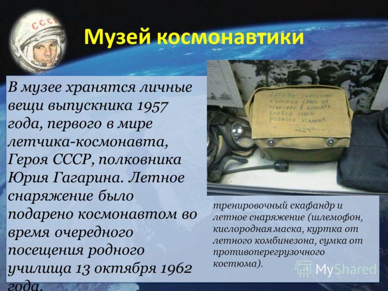 Музей космонавтики В музее хранятся личные вещи выпускника 1957 года, первого в мире летчика-космонавта, Героя СССР, полковника Юрия Гагарина. Летное снаряжение было подарено космонавтом во время очередного посещения родного училища 13 октября 1962 г