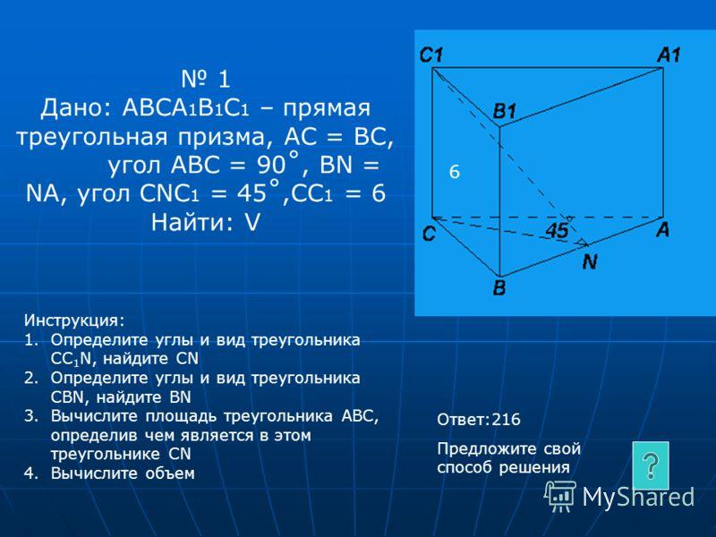 1 Дано: АВСА 1 В 1 С 1 – прямая треугольная призма, АС = ВС, угол АВС = 90˚, ВN = NA, угол CNC 1 = 45˚,CC 1 = 6 Найти: V Инструкция: 1.Определите углы и вид треугольника СС 1 N, найдите СNСN 2.Определите углы и вид треугольника СВN, найдите ВNВN 3.Вы