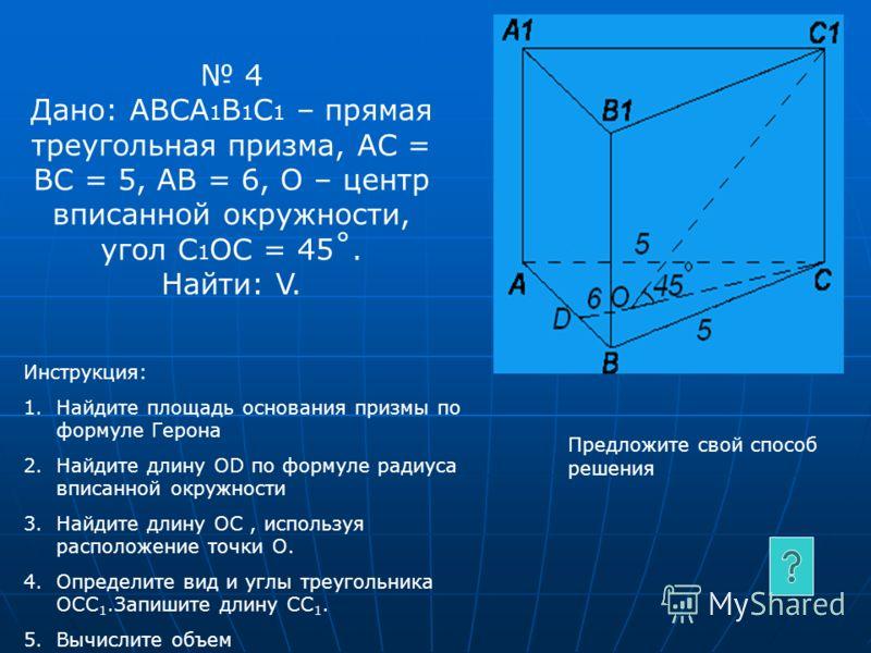 4 Дано: АВСА 1 В 1 С 1 – прямая треугольная призма, АС = ВС = 5, АВ = 6, О – центр вписанной окружности, угол C 1 ОC = 45˚. Найти: V. Инструкция: 1.Найдите площадь основания призмы по формуле Герона 2.Найдите длину ОD по формуле радиуса вписанной окр