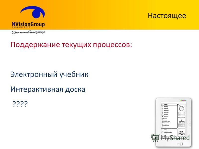 Настоящее Поддержание текущих процессов: Электронный учебник Интерактивная доска ????