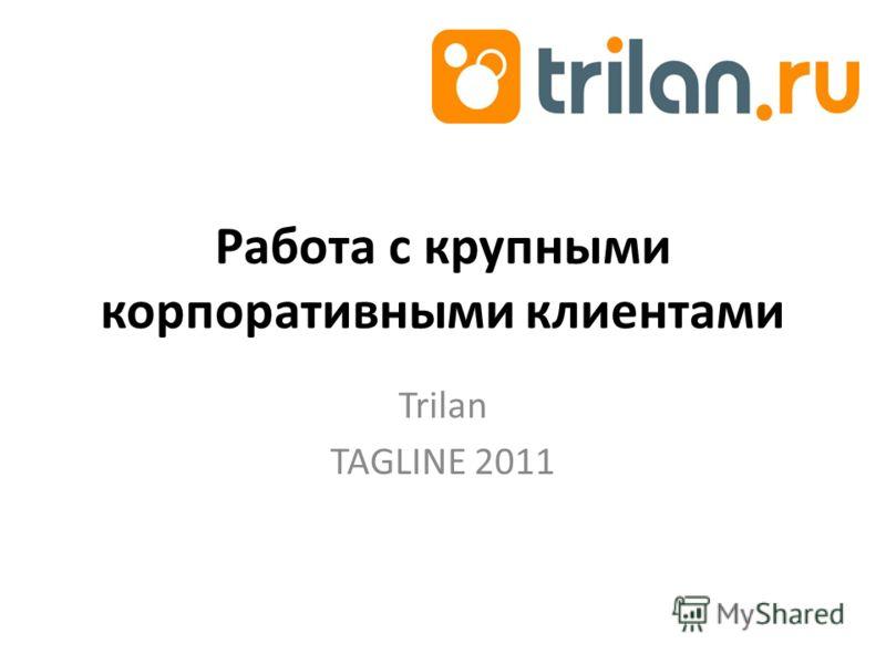 Работа с крупными корпоративными клиентами Trilan TAGLINE 2011