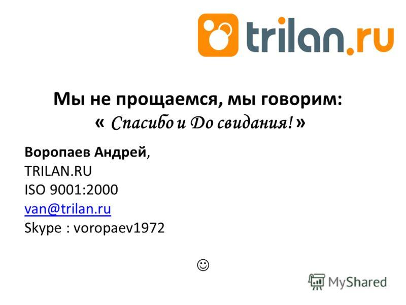 Мы не прощаемся, мы говорим: « Спасибо и До свидания! » Воропаев Андрей, TRILAN.RU ISO 9001:2000 van@trilan.ru Skype : voropaev1972