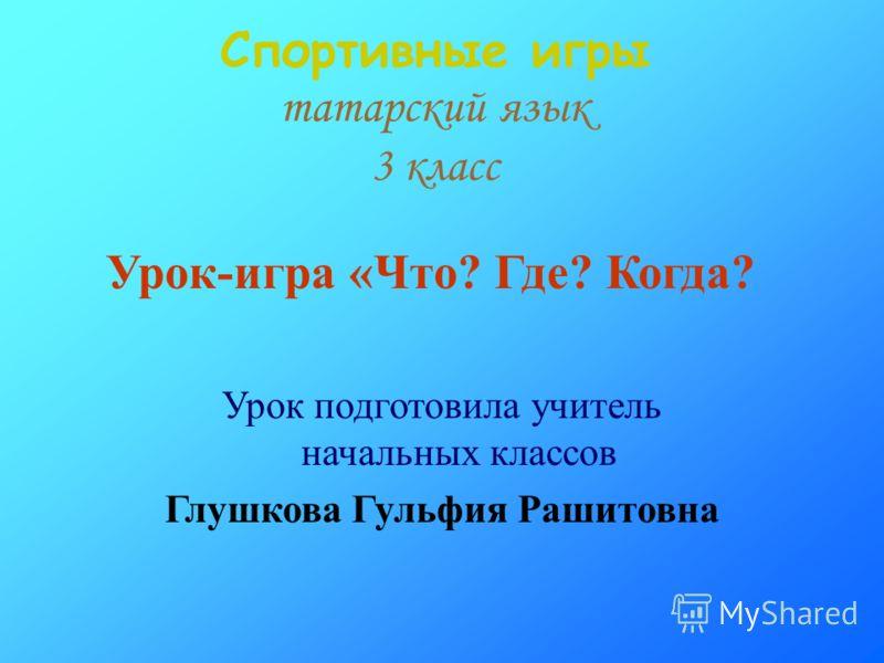 Спортивные игры татарский язык 3 класс Урок-игра «Что? Где? Когда? Урок подготовила учитель начальных классов Глушкова Гульфия Рашитовна