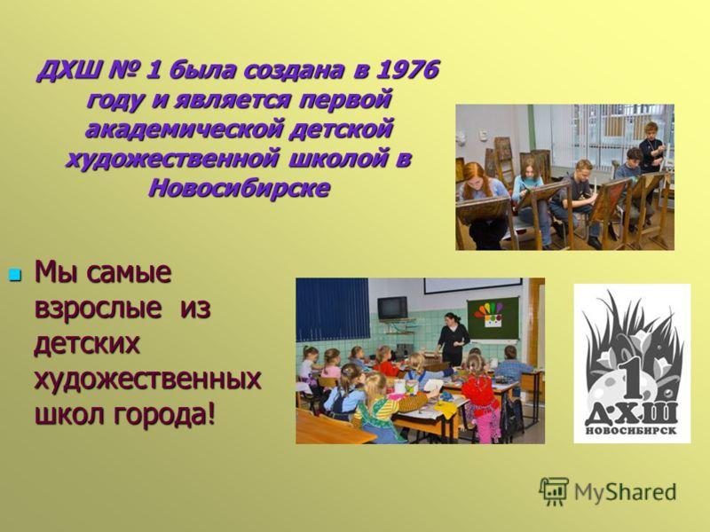 ДХШ 1 была создана в 1976 году и является первой академической детской художественной школой в Новосибирске Мы самые взрослые из детских художественных школ города! Мы самые взрослые из детских художественных школ города!