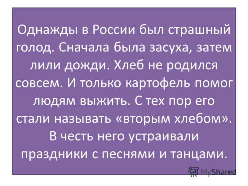 Однажды в России был страшный голод. Сначала была засуха, затем лили дожди. Хлеб не родился совсем. И только картофель помог людям выжить. С тех пор его стали называть «вторым хлебом». В честь него устраивали праздники с песнями и танцами.