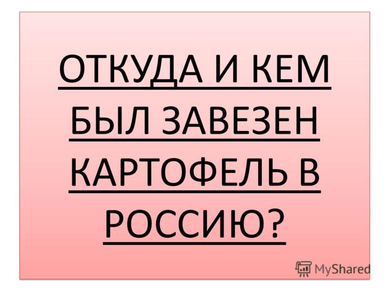 ОТКУДА И КЕМ БЫЛ ЗАВЕЗЕН КАРТОФЕЛЬ В РОССИЮ?