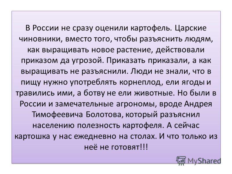 В России не сразу оценили картофель. Царские чиновники, вместо того, чтобы разъяснить людям, как выращивать новое растение, действовали приказом да угрозой. Приказать приказали, а как выращивать не разъяснили. Люди не знали, что в пищу нужно употребл