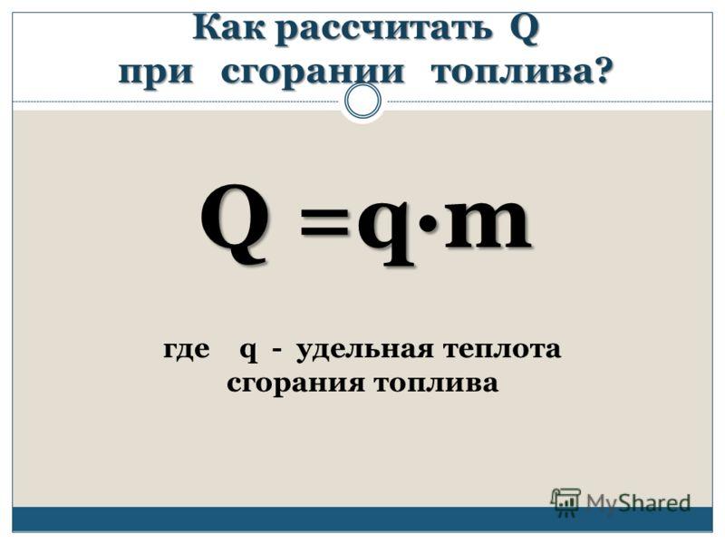 Как рассчитать Q при сгорании топлива? где q - удельная теплота сгорания топлива Q =qm