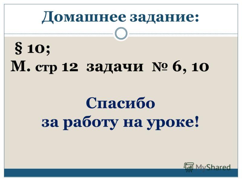 Домашнее задание: § 10; М. стр 12 задачи 6, 10 Спасибо за работу на уроке!