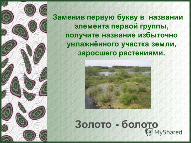 Заменив первую букву в названии элемента первой группы, получите название избыточно увлажнённого участка земли, заросшего растениями. Золото - болото