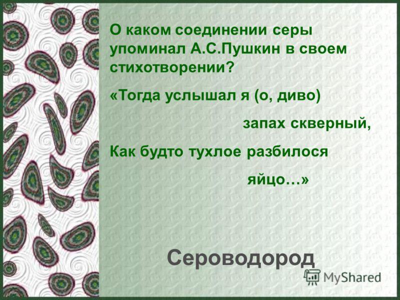 О каком соединении серы упоминал А.С.Пушкин в своем стихотворении? «Тогда услышал я (о, диво) запах скверный, Как будто тухлое разбилося яйцо…» Сероводород