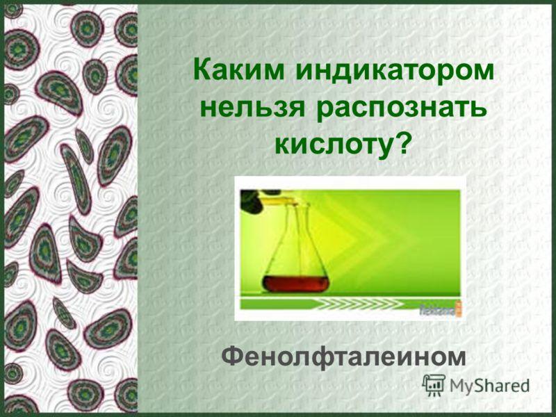 Каким индикатором нельзя распознать кислоту? Фенолфталеином